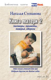 Книга матери 2. Заговоры, приметы, поверья, обереги. Наталья Степанова