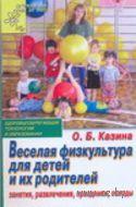 Веселая физкультура для детей и их родителей. Занятия, развлечения, праздники, походы. О. Казина