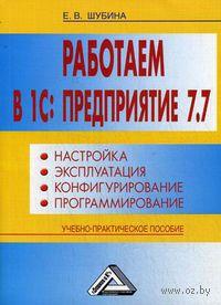 Работаем в 1С: Предприятие 7.7. Настройка, эксплуатация, конфигурирование и программирование. Елена Шубина