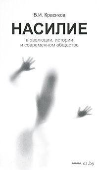 Насилие в эволюции, истории и современном обществе. Вячеслав Красиков