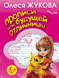 Прописи для будущей отличницы. 3-7 лет. Олеся Жукова