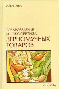 Товароведение и экспертиза зерномучных товаров. Л. Нилова