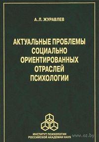 Актуальные проблемы социально ориентированных отраслей психологии. Анатолий Журавлев
