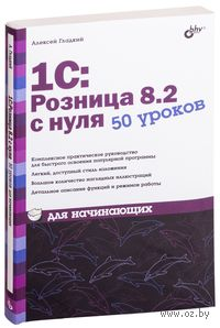 1С: Розница 8.2 с нуля. 50 уроков для начинающих. Алексей Гладкий