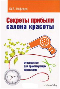 Секреты прибыли салона красоты. Руководство для практикующих директоров. Юрий Нефедов