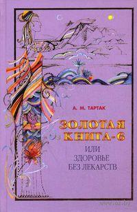 Золотая книга 6, или Здоровье без лекарств. Алла Тартак