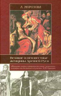 Великие и неизвестные женщины Древней Руси. Людмила Морозова