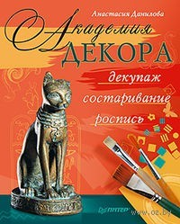 Академия декора: декупаж, состаривание, роспись. Анастасия Данилова