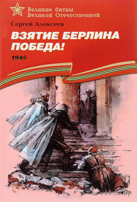 Взятие Берлина. Победа! 1945. Сергей Алексеев