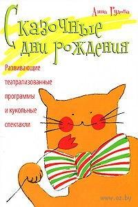 Сказочные дни рождения. Развивающие театрализованные программы и кукольные спектакли. Анна Рудова