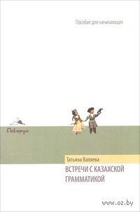 Встречи с казахской грамматикой. Пособие для начинающих. Татьяна Валяева