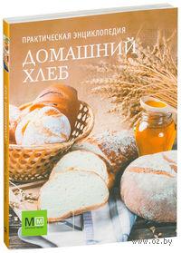 Домашний хлеб. Практическая энциклопедия