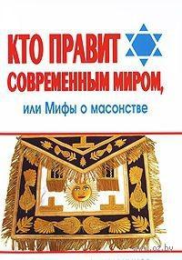 Кто правит современным миром, или Мифы о масонстве. Александр Рыбалка, Андрей Синельников