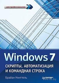 Windows 7. Скрипты, автоматизация и командная строка. Брайан Книттель