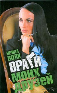 Враги моих друзей (м). Ирина Волк