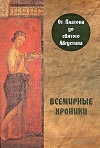 Всемирные хроники. От Платона до святого Августина. Александр Алексеев
