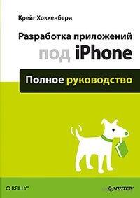 Разработка приложений под iPhone. Полное руководство