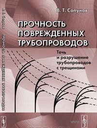 Прочность поврежденных трубопроводов: Течь и разрушение трубопроводов с трещинами. Сапунов В.Т, В. Сапунов