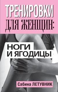 Тренировки для женщин. Ноги и ягодицы. Сабина Летувник