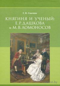 Княгиня и ученый. Е. Р. Дашкова и М. В. Ломоносов. Галина Смагина