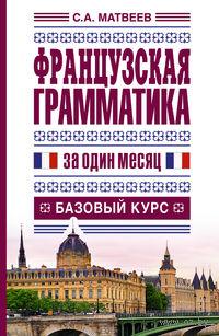 Французская грамматика за один месяц. Базовый курс. Сергей Матвеев