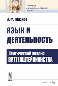 Язык и деятельность. Критический анализ витгенштейнианства. Александр Грязнов