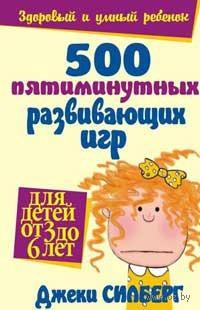 500 пятиминутных развивающих игр для детей от 3 до 6 лет. Джеки Силберг