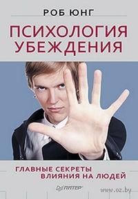 Психология убеждения. Главные секреты влияния на людей. Роб Юнг