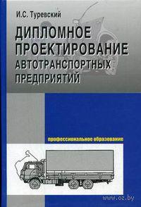 Дипломное проектирование автотранспортных предприятий. Илья Туревский