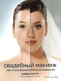 Свадебный макияж. Как стать восхитительной невестой. Роберт Джонс