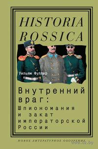 Внутренний враг. Шпиономания и закат императорской России. Уильям Фуллер
