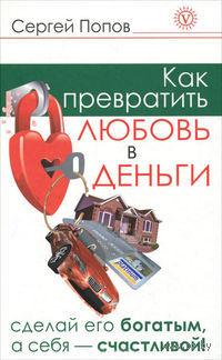 Как превратить любовь в деньги. Сделай его богатым, а себя счастливой. Сергей Попов