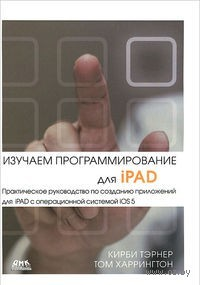 Изучаем программирование для iPAD. Практическое руководство по созданию приложений для iPAD с операционной системой iOS 5. Кирби Тэрнер, Том Харрингтон