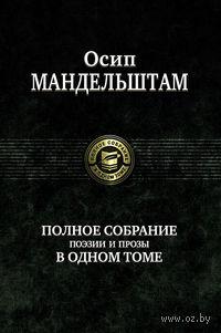 Осип Мандельштам. Полное собрание поэзии и прозы в одном томе
