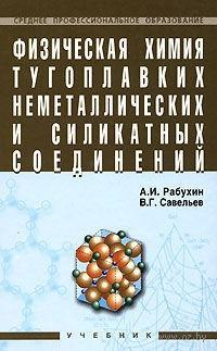 Физическая химия тугоплавких неметаллических и силикатных соединений. Владимир Савельев, Александр Рабухин