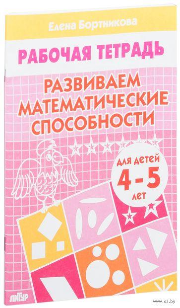 Развиваем математические способности. Для детей 4-5 лет. Тетрадь. Елена Бортникова