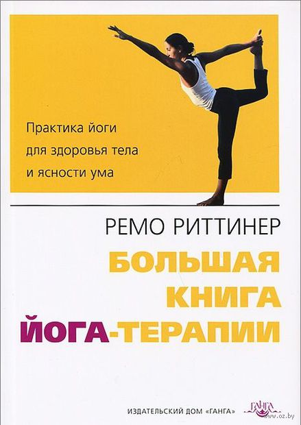 Большая книга йога-терапии. Практика йоги для здоровья тела и ясности ума. Ремо Риттинер
