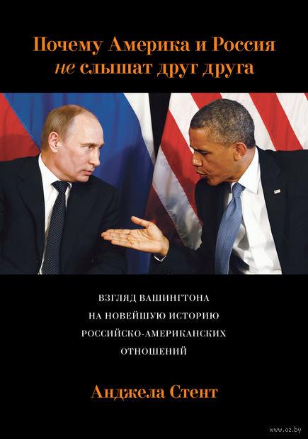 Почему Америка и Россия не слышат друг друга? Взгляд Вашингтона на новейшую историю российско-американских отношений. Анджела Стент