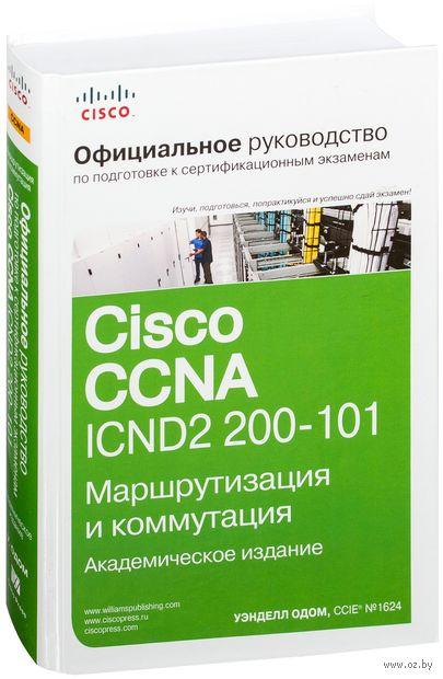 Официальное руководство Cisco по подготовке к сертификационным экзаменам CCNA ICND2 200-101. Маршрутизация и коммутация. Уэнделл Одом