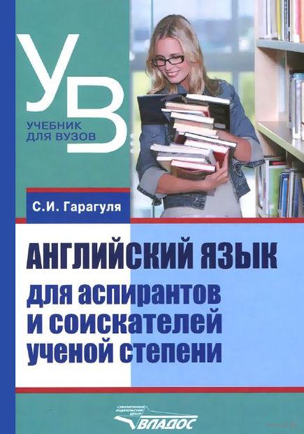 Английский язык для аспирантов и соискателей ученой степени. Сергей Гарагуля