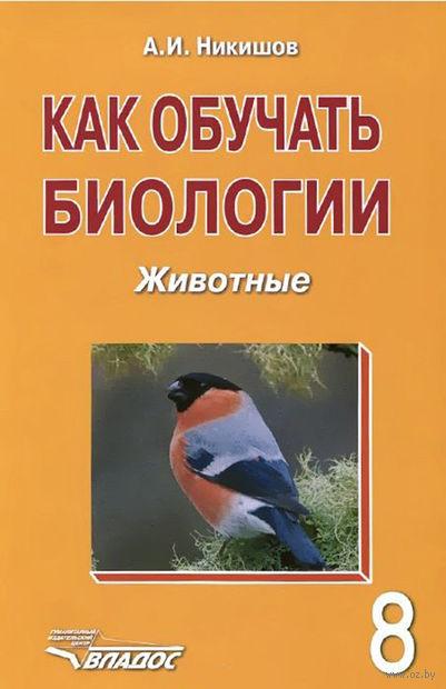 Как обучать биологии. Животные. 8 класс. Учебное пособие. Александр Никишов