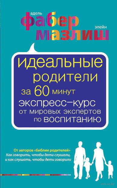 Идеальные родители за 60 минут. Экспресс-курс от мировых экспертов по воспитанию. Адель Фабер, Элейн Мазлиш