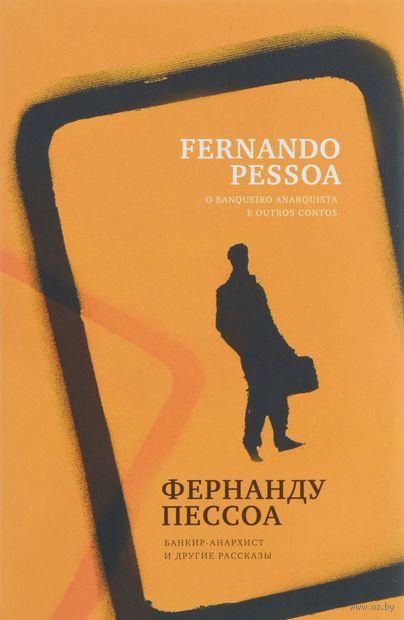 Банкир-анархист и другие рассказы. Фернандо Пессоа