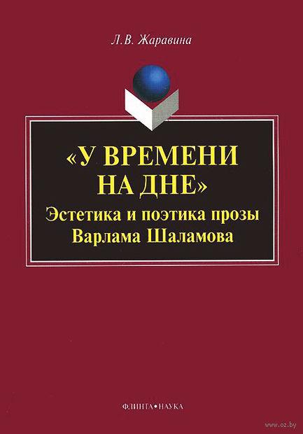 """""""У времени на дне"""". Эстетика и поэтика прозы Варлама Шаламова. Лариса Жаравина"""
