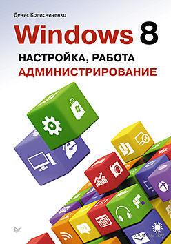 Windows 8. Настройка, работа, администрирование. Денис Колисниченко