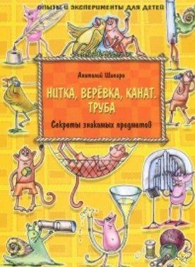 Секреты знакомых предметов. Нитка, веревка, канат, труба. Анатолий Шапиро, Мария Макарова