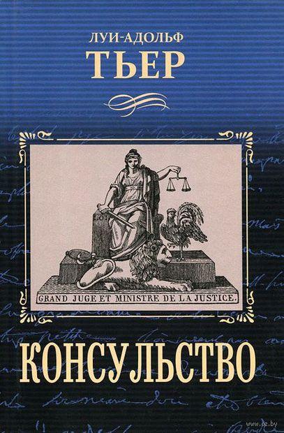 История Консульства и Империи. Консульство. Луи-Адольф Тьер