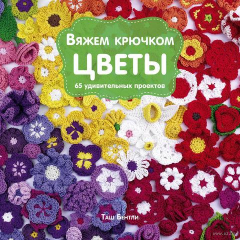 Вяжем крючком цветы. 65 удивительных проектов. Таш Бентли