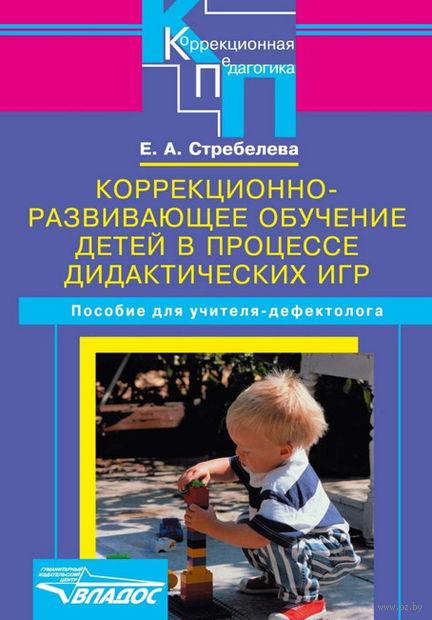 Коррекционно-развивающее обучение детей в процессе дидактических игр. Елена Стребелева
