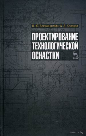 Проектирование технологической оснастки. Валерий Блюменштейн, Александр Клепцов